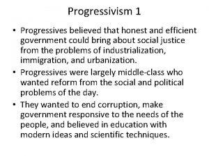 Progressivism 1 Progressives believed that honest and efficient