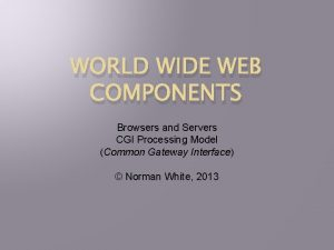 WORLD WIDE WEB COMPONENTS Browsers and Servers CGI