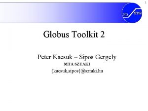 1 Globus Toolkit 2 Peter Kacsuk Sipos Gergely
