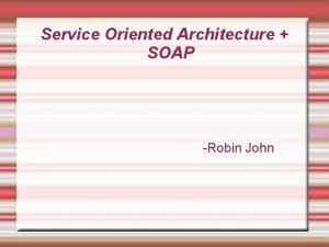 Service Oriented Architecture SOAP Robin John Service Oriented