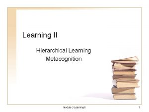 Learning II Hierarchical Learning Metacognition Module 3 Learning