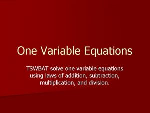 One Variable Equations TSWBAT solve one variable equations