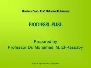 Biodiesel Fuel Prof Mohamed ElKassaby BIODIESEL FUEL Prepared
