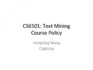 CS 6501 Text Mining Course Policy Hongning Wang