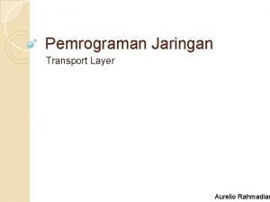 Pemrograman Jaringan Transport Layer Aurelio Rahmadian Objektif Pengenalan