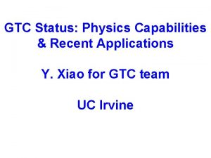 GTC Status Physics Capabilities Recent Applications Y Xiao