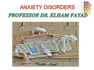 ANXIETY DISORDERS PROFESSOR DR ELHAM FAYAD ANXIETY DISORDERS