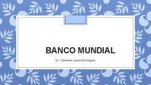 BANCO MUNDIAL Dr Clemente Landa Domnguez BANCO MUNDIAL