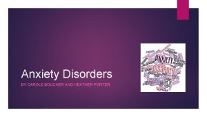 Anxiety Disorders BY CAROLE BOUCHER AND HEATHER PORTER