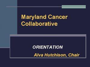 Maryland Cancer Collaborative ORIENTATION Alva Hutchison Chair Overview