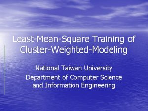 LeastMeanSquare Training of ClusterWeightedModeling National Taiwan University Department