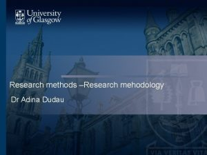 Research methods Research mehodology Dr Adina Dudau Methodology