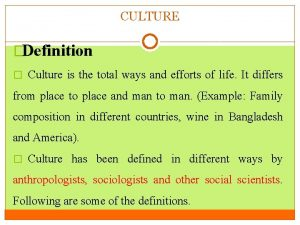 CULTURE Definition Culture is the total ways and
