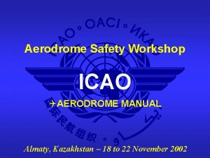Aerodrome Safety Workshop ICAO QAERODROME MANUAL Almaty Kazakhstan