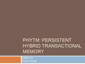 PHYTM PERSISTENT HYBRID TRANSACTIONAL MEMORY Hillel Avni Trevor