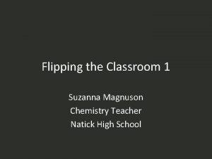 Flipping the Classroom 1 Suzanna Magnuson Chemistry Teacher