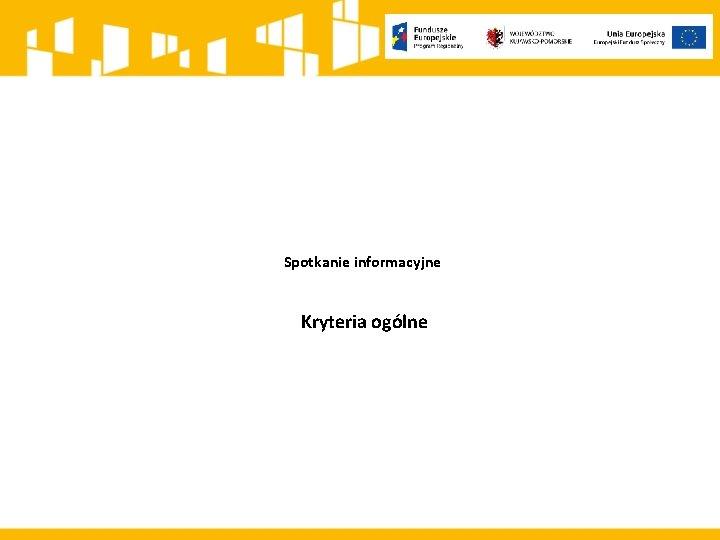 Spotkanie informacyjne Kryteria oglne Kryteria oglne Kryteria formalne