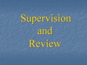 Supervision and Review Objective of supervision and review