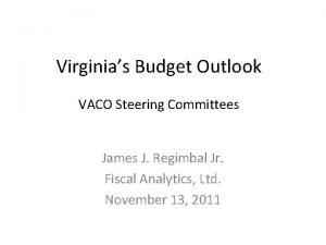 Virginias Budget Outlook VACO Steering Committees James J