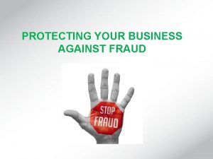 PROTECTING YOUR BUSINESS AGAINST FRAUD PROTECTING YOUR BUSINESS