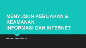 MENYUSUN KEBIJAKAN KEAMANAN INFORMASI DAN INTERNET Keamanan Sistem