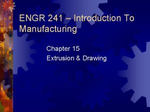 ENGR 241 Introduction To Manufacturing Chapter 15 Extrusion