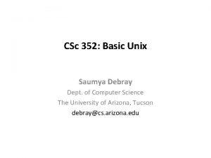CSc 352 Basic Unix Saumya Debray Dept of