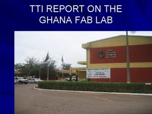 TTI REPORT ON THE GHANA FAB LAB The