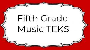 Fifth Grade Music TEKS Fifth Grade Music TEK