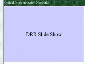 Optical Interconnection Networks DRR Slide Show 1 Optical