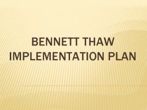 BENNETT THAW IMPLEMENTATION PLAN BENNETT THAW IMPLEMENTATION PLAN