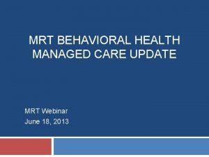 MRT BEHAVIORAL HEALTH MANAGED CARE UPDATE MRT Webinar