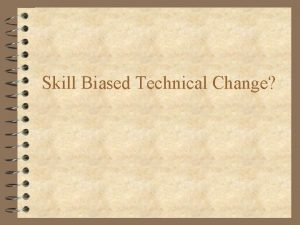 Skill Biased Technical Change Issues 4 With What