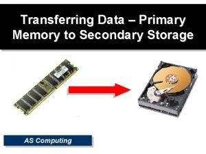 Transferring Data Primary Memory to Secondary Storage AS