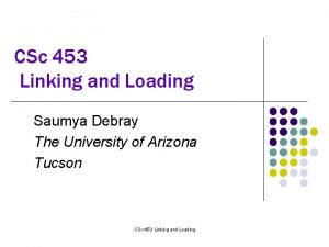 CSc 453 Linking and Loading Saumya Debray The