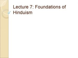 Lecture 7 Foundations of Hinduism Philosophical Foundations of