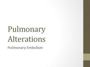 Pulmonary Alterations Pulmonary Embolism PE Blockage of a