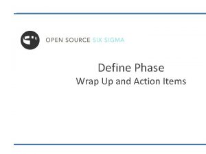 Define Phase Wrap Up and Action Items Define