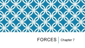 FORCES Chapter 7 WHAT ARE FORCES A force