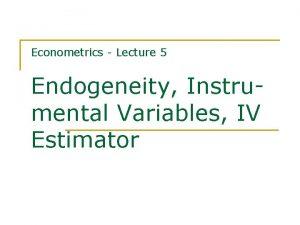 Econometrics Lecture 5 Endogeneity Instrumental Variables IV Estimator