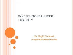 OCCUPATIONAL LIVER TOXICITY Dr Majid Golabadi Occupational Medicine