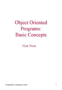 Object Oriented Programs Basic Concepts Nick West Postgraduate