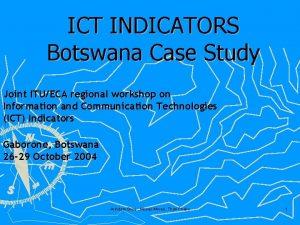 ICT INDICATORS Botswana Case Study Joint ITUECA regional