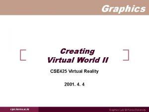 Graphics Creating Virtual World II CSE 425 Virtual