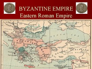 BYZANTINE EMPIRE Eastern Roman Empire Previously on The