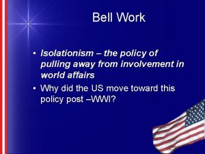 Bell Work Isolationism the policy of pulling away
