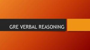 GRE VERBAL REASONING Verbal Reasoning Overview Draws heavily