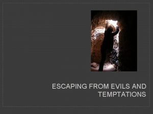 ESCAPING FROM EVILS AND TEMPTATIONS Escape for your