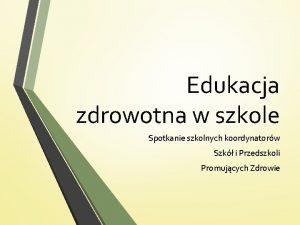 Edukacja zdrowotna w szkole Spotkanie szkolnych koordynatorw Szk