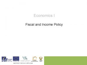 Economics I Fiscal and Income Policy Fiscal and